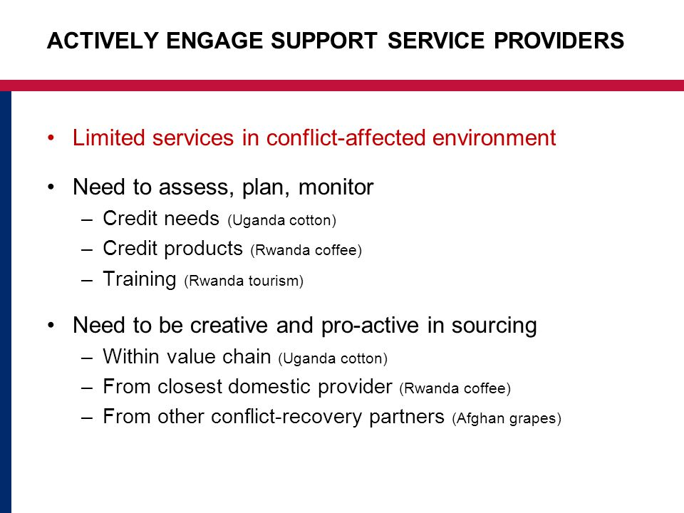 ACTIVELY ENGAGE SUPPORT SERVICE PROVIDERS Limited services in conflict-affected environment Need to assess, plan, monitor –Credit needs (Uganda cotton) –Credit products (Rwanda coffee) –Training (Rwanda tourism) Need to be creative and pro-active in sourcing –Within value chain (Uganda cotton) –From closest domestic provider (Rwanda coffee) –From other conflict-recovery partners (Afghan grapes)