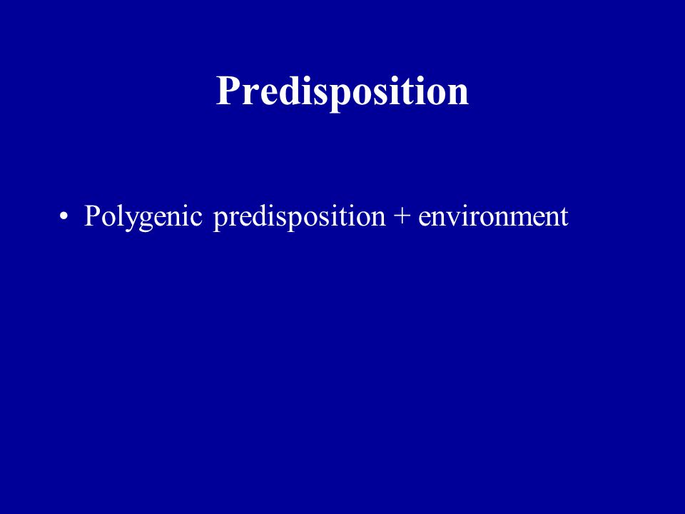 Predisposition Polygenic predisposition + environment