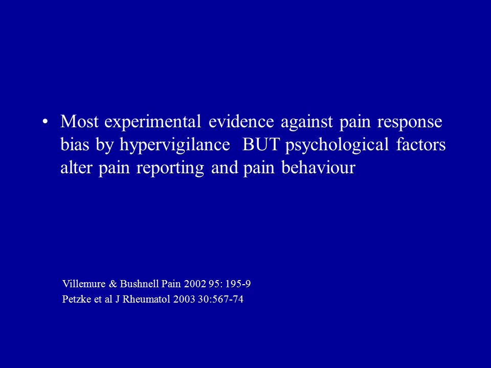 Most experimental evidence against pain response bias by hypervigilance BUT psychological factors alter pain reporting and pain behaviour Villemure & Bushnell Pain 2002 95: 195-9 Petzke et al J Rheumatol 2003 30:567-74