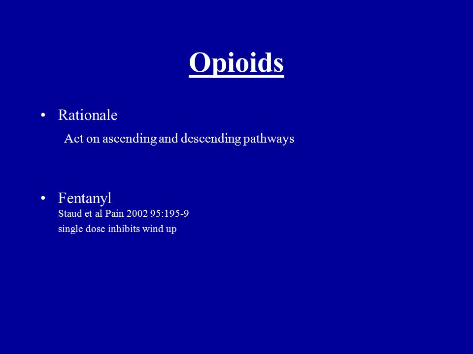 Opioids Rationale Act on ascending and descending pathways Fentanyl Staud et al Pain 2002 95:195-9 single dose inhibits wind up