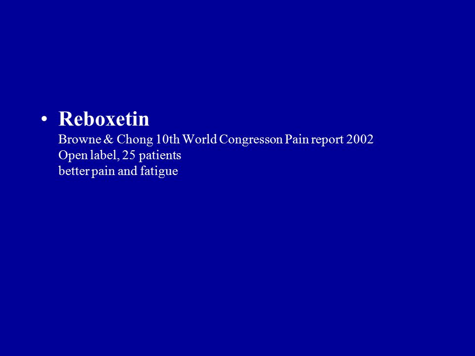 Reboxetin Browne & Chong 10th World Congresson Pain report 2002 Open label, 25 patients better pain and fatigue