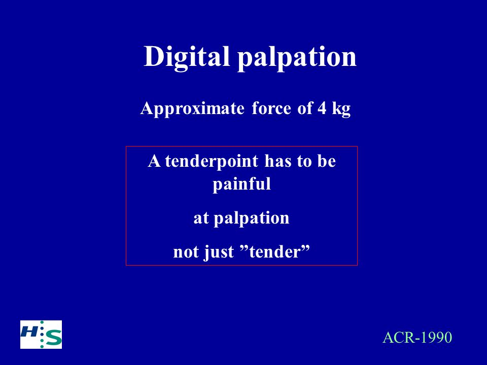 Digital palpation Approximate force of 4 kg A tenderpoint has to be painful at palpation not just tender ACR-1990