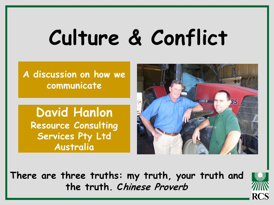 Culture & Conflict A discussion on how we communicate David Hanlon Resource Consulting Services Pty Ltd Australia There are three truths: my truth, yo