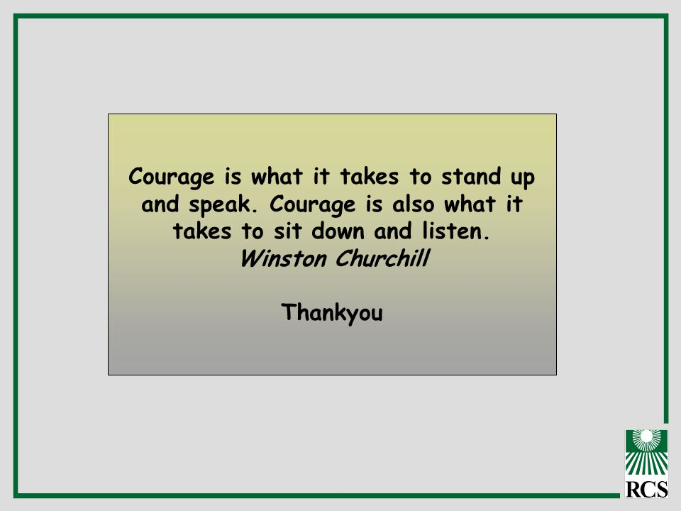 Courage is what it takes to stand up and speak. Courage is also what it takes to sit down and listen. Winston Churchill Thankyou