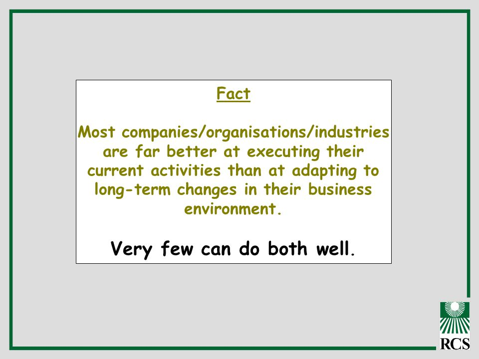 Fact Most companies/organisations/industries are far better at executing their current activities than at adapting to long-term changes in their business environment.
