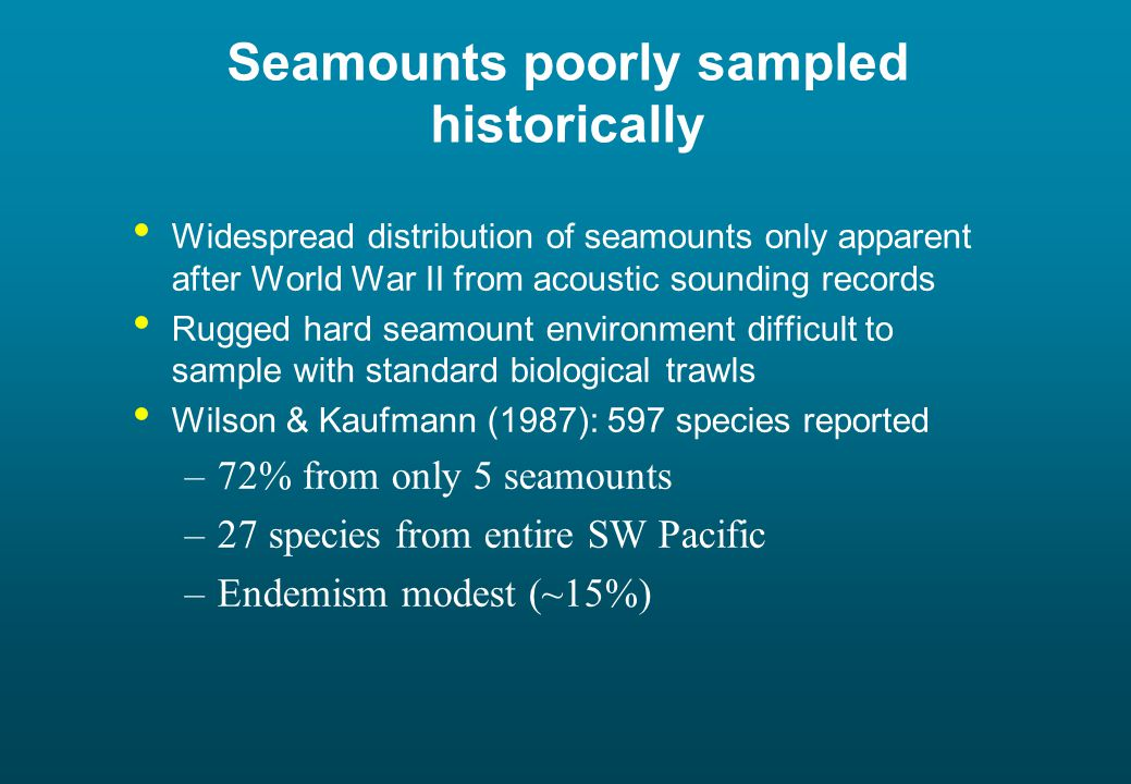 Seamounts poorly sampled historically Widespread distribution of seamounts only apparent after World War II from acoustic sounding records Rugged hard seamount environment difficult to sample with standard biological trawls Wilson & Kaufmann (1987): 597 species reported –72% from only 5 seamounts –27 species from entire SW Pacific –Endemism modest (~15%)