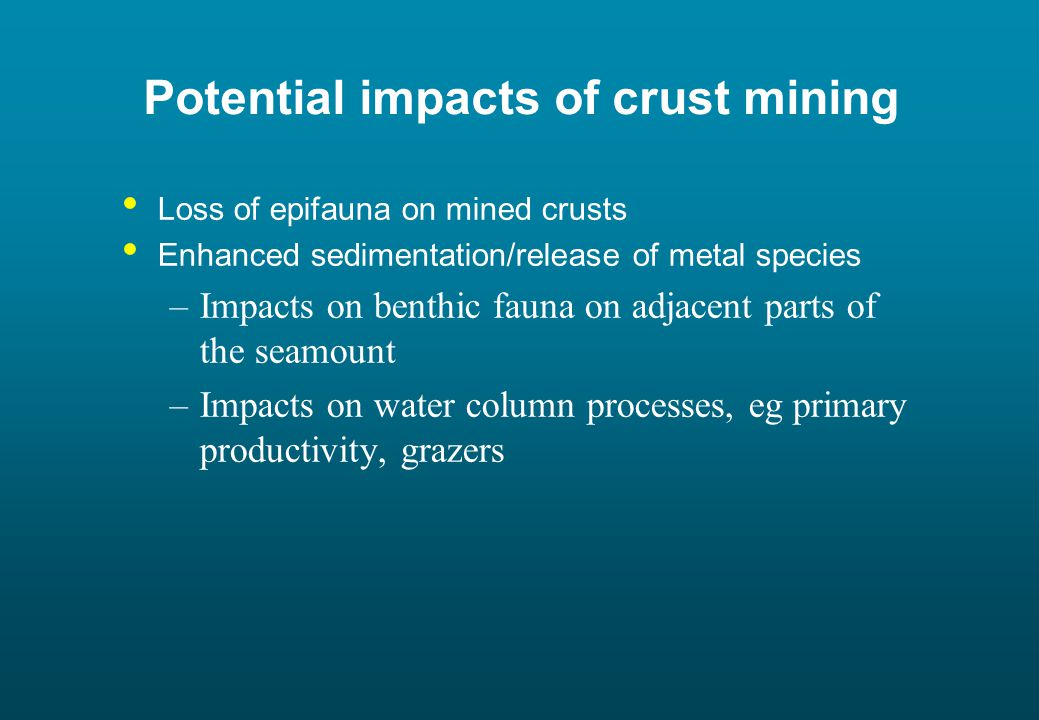 Potential impacts of crust mining Loss of epifauna on mined crusts Enhanced sedimentation/release of metal species –Impacts on benthic fauna on adjacent parts of the seamount –Impacts on water column processes, eg primary productivity, grazers