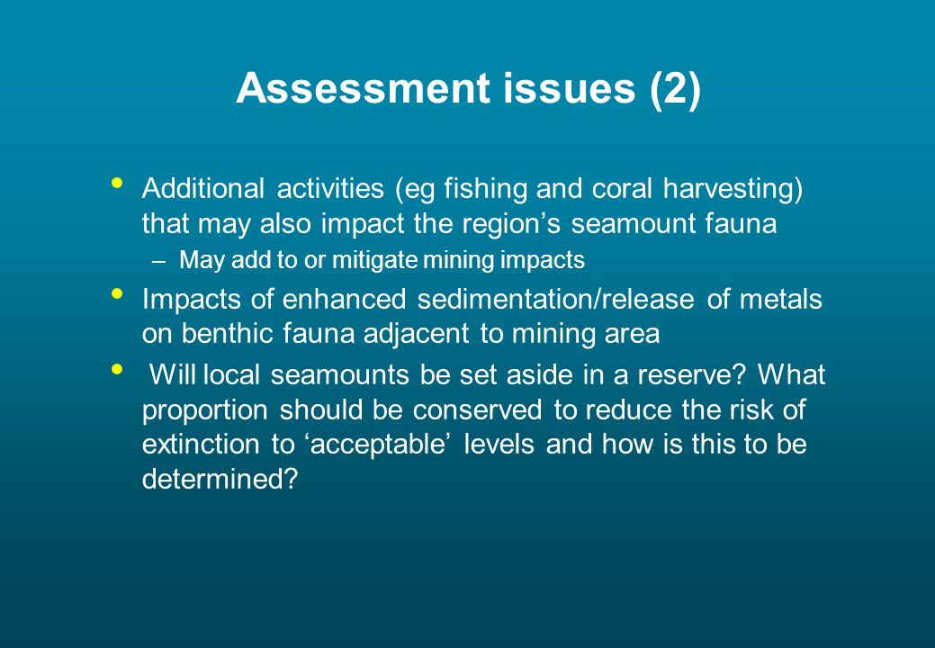 Assessment issues (2) Additional activities (eg fishing and coral harvesting) that may also impact the region's seamount fauna –May add to or mitigate mining impacts Impacts of enhanced sedimentation/release of metals on benthic fauna adjacent to mining area Will local seamounts be set aside in a reserve.
