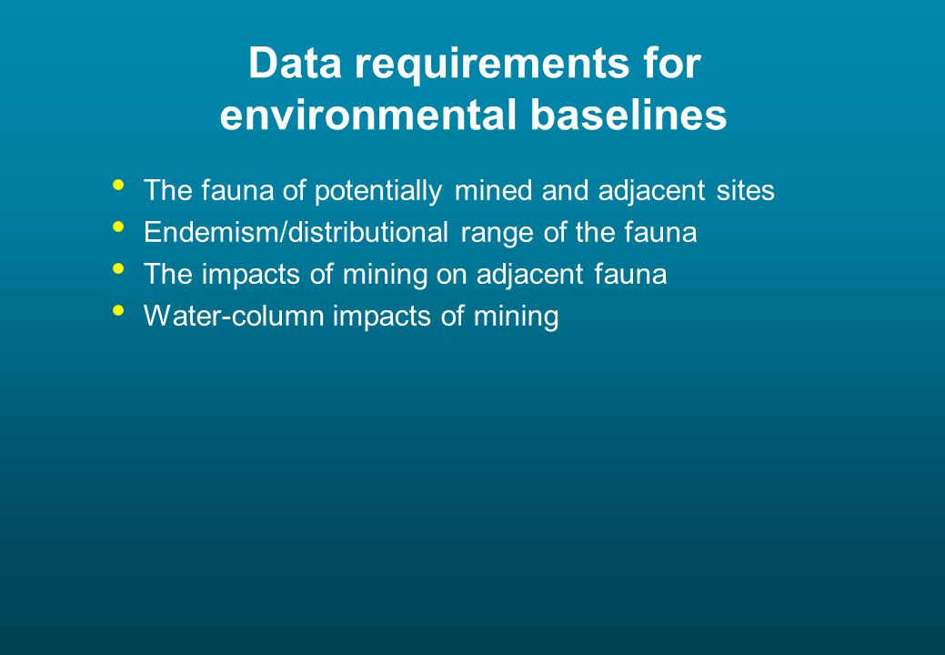 Data requirements for environmental baselines The fauna of potentially mined and adjacent sites Endemism/distributional range of the fauna The impacts of mining on adjacent fauna Water-column impacts of mining