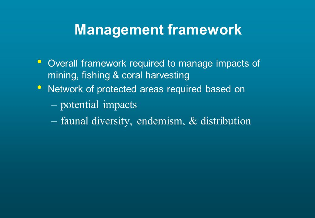 Management framework Overall framework required to manage impacts of mining, fishing & coral harvesting Network of protected areas required based on –potential impacts –faunal diversity, endemism, & distribution