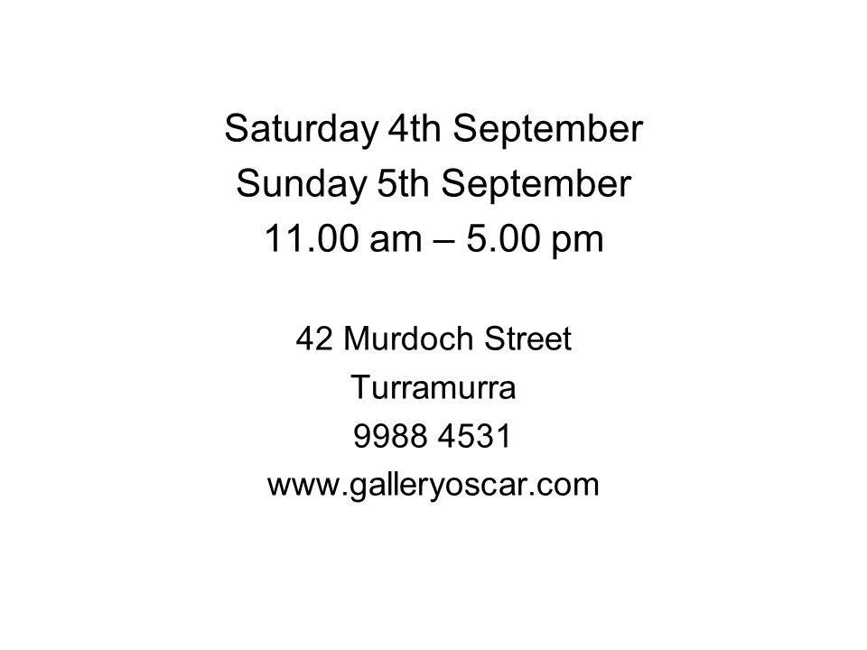Saturday 4th September Sunday 5th September 11.00 am – 5.00 pm 42 Murdoch Street Turramurra 9988 4531 www.galleryoscar.com