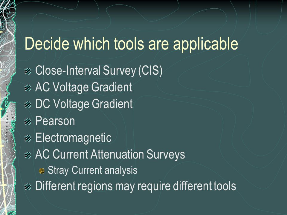 Decide which tools are applicable Close-Interval Survey (CIS) AC Voltage Gradient DC Voltage Gradient Pearson Electromagnetic AC Current Attenuation Surveys Stray Current analysis Different regions may require different tools