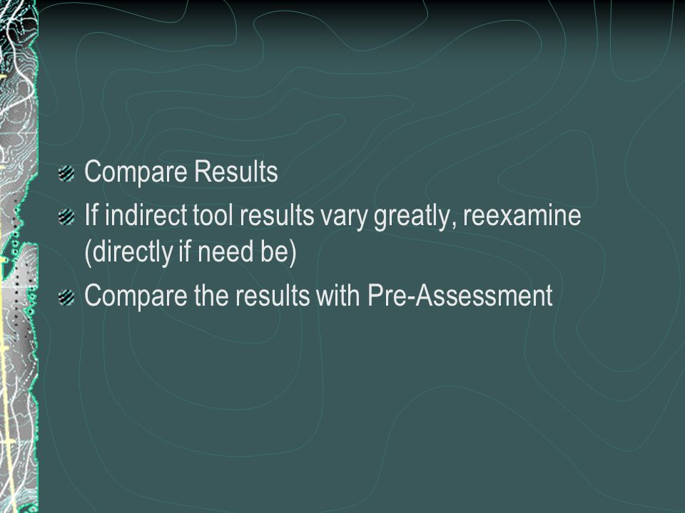 Compare Results If indirect tool results vary greatly, reexamine (directly if need be) Compare the results with Pre-Assessment