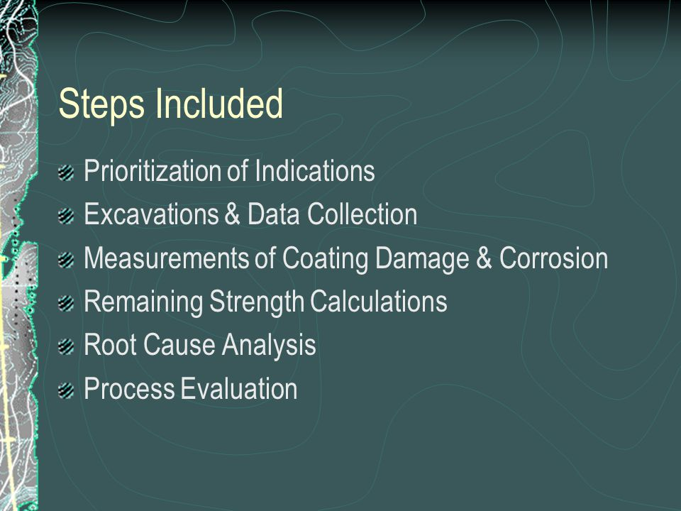 Steps Included Prioritization of Indications Excavations & Data Collection Measurements of Coating Damage & Corrosion Remaining Strength Calculations Root Cause Analysis Process Evaluation
