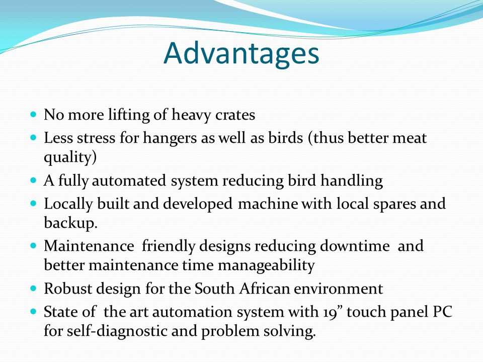 Advantages No more lifting of heavy crates Less stress for hangers as well as birds (thus better meat quality) A fully automated system reducing bird handling Locally built and developed machine with local spares and backup.