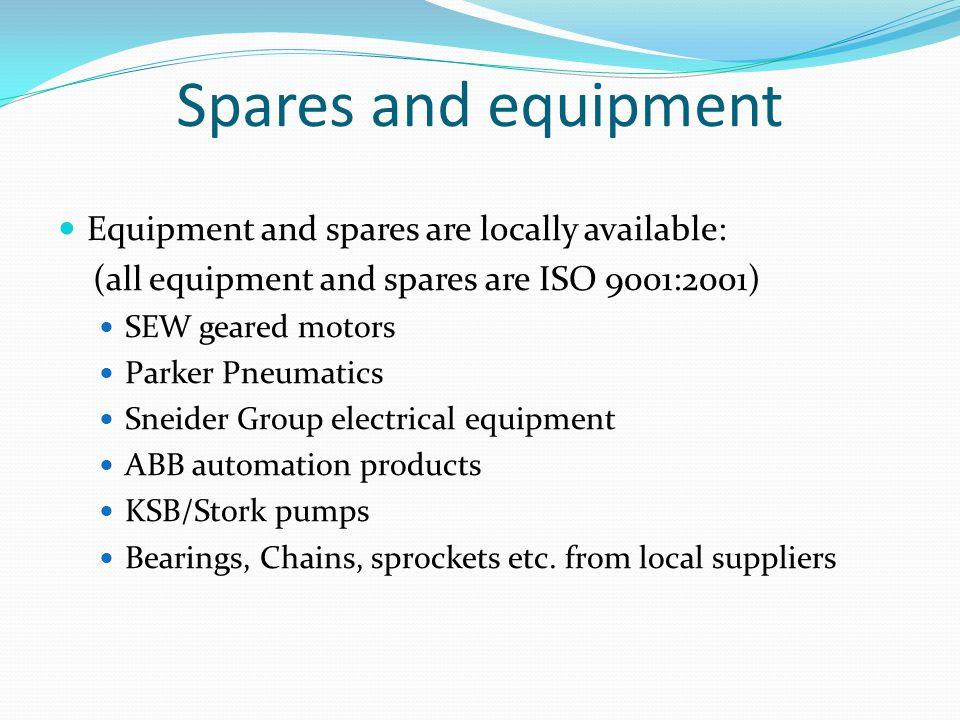 Spares and equipment Equipment and spares are locally available: (all equipment and spares are ISO 9001:2001) SEW geared motors Parker Pneumatics Sneider Group electrical equipment ABB automation products KSB/Stork pumps Bearings, Chains, sprockets etc.