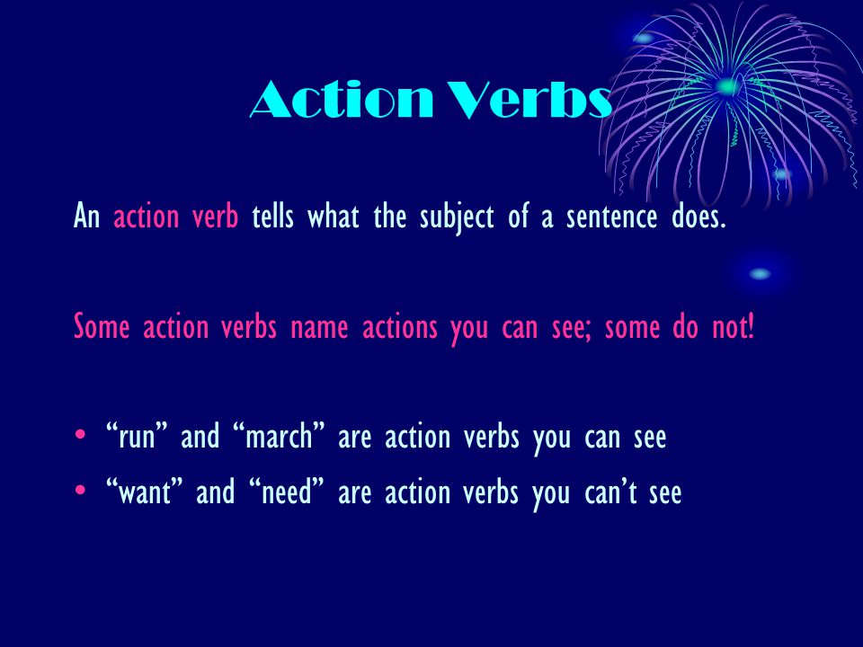 "Action Verbs An action verb tells what the subject of a sentence does. Some action verbs name actions you can see; some do not! ""run"" and ""march"" are"