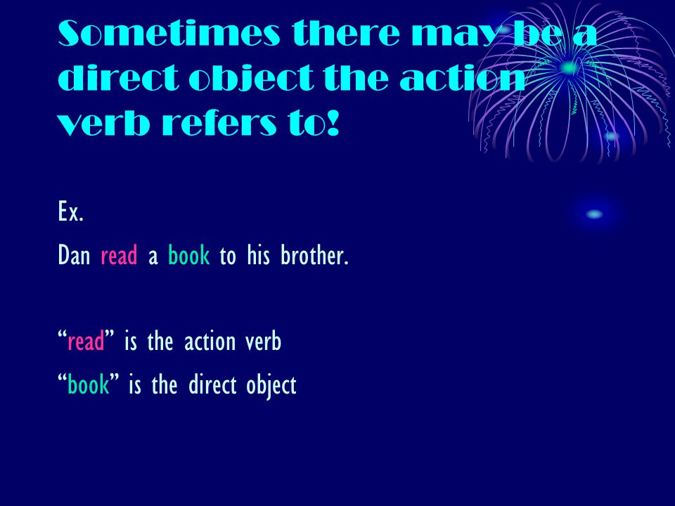 Sometimes there may be a direct object the action verb refers to.