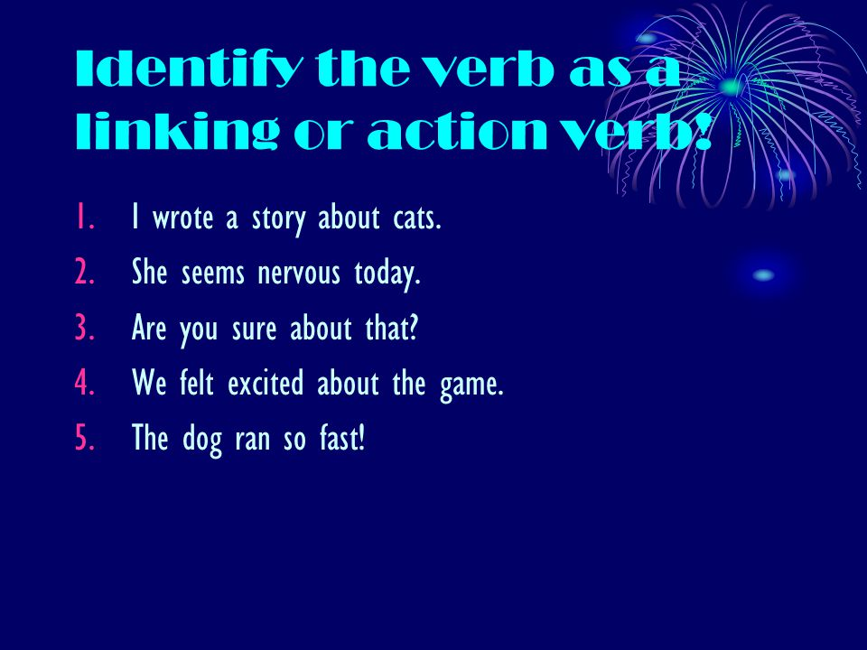 Identify the verb as a linking or action verb. 1.I wrote a story about cats.