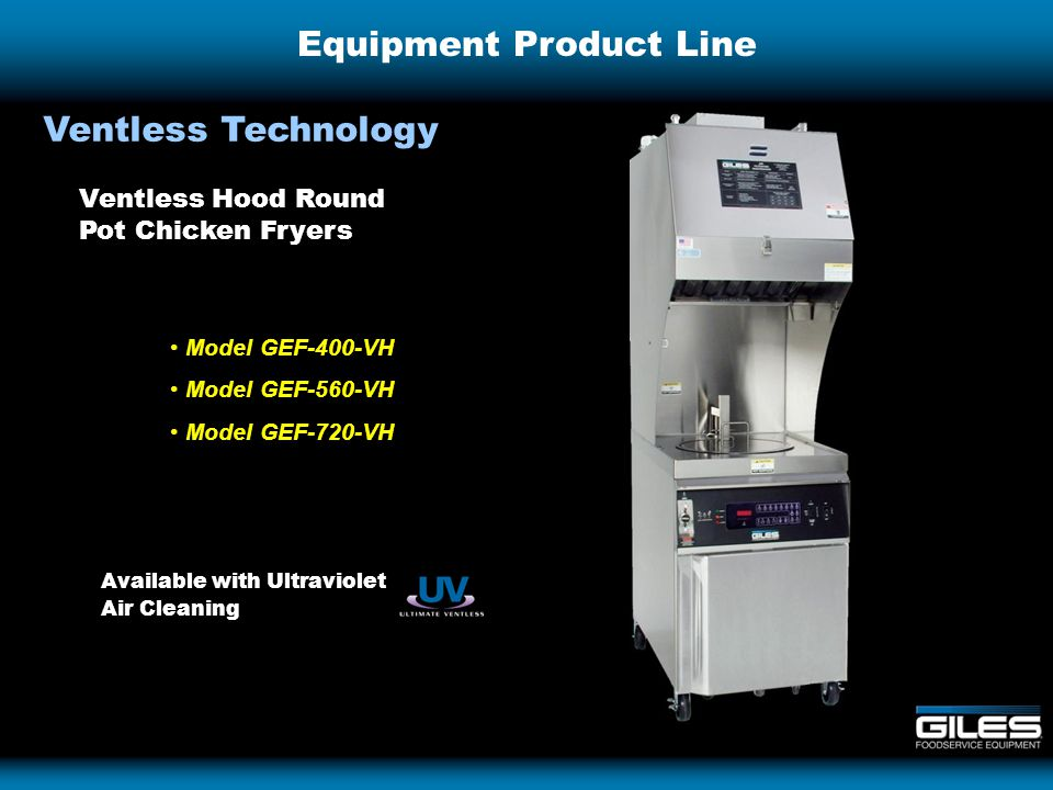 Equipment Product Line Ventless Technology Model GEF-400-VH Model GEF-560-VH Model GEF-720-VH Ventless Hood Round Pot Chicken Fryers Available with Ultraviolet Air Cleaning