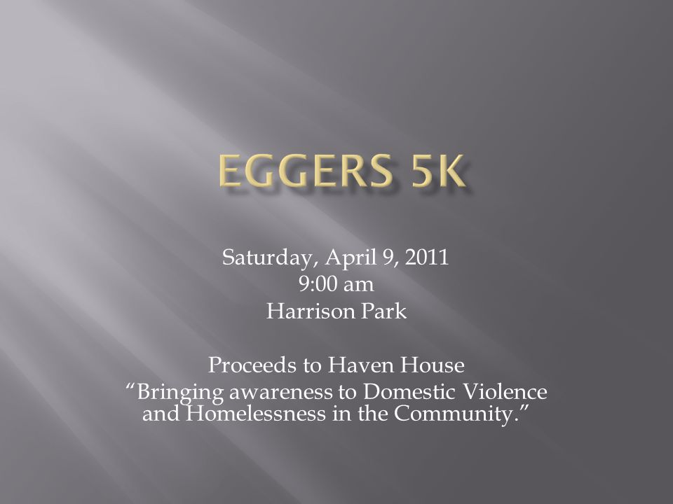Saturday, April 9, 2011 9:00 am Harrison Park Proceeds to Haven House Bringing awareness to Domestic Violence and Homelessness in the Community.