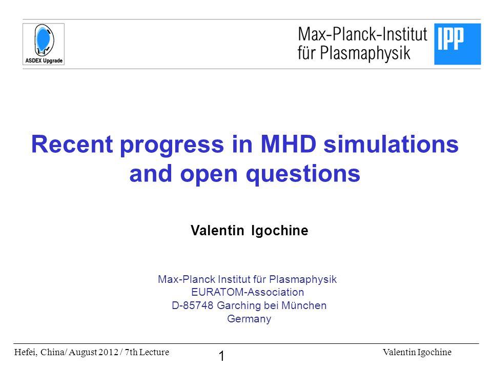 Hefei, China/ August 2012 / 7th LectureValentin Igochine 1 Recent progress in MHD simulations and open questions Valentin Igochine Max-Planck Institut