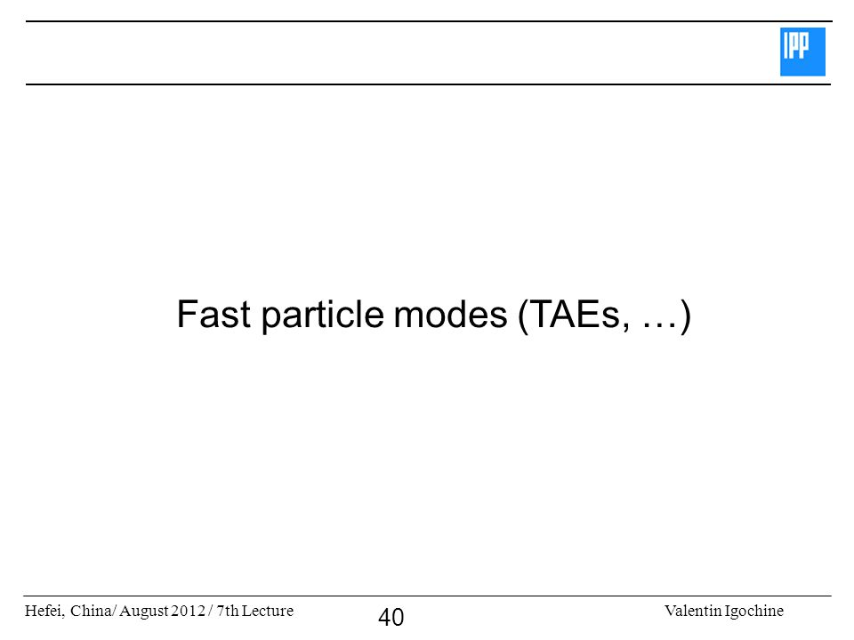 Hefei, China/ August 2012 / 7th LectureValentin Igochine 40 Fast particle modes (TAEs, …)