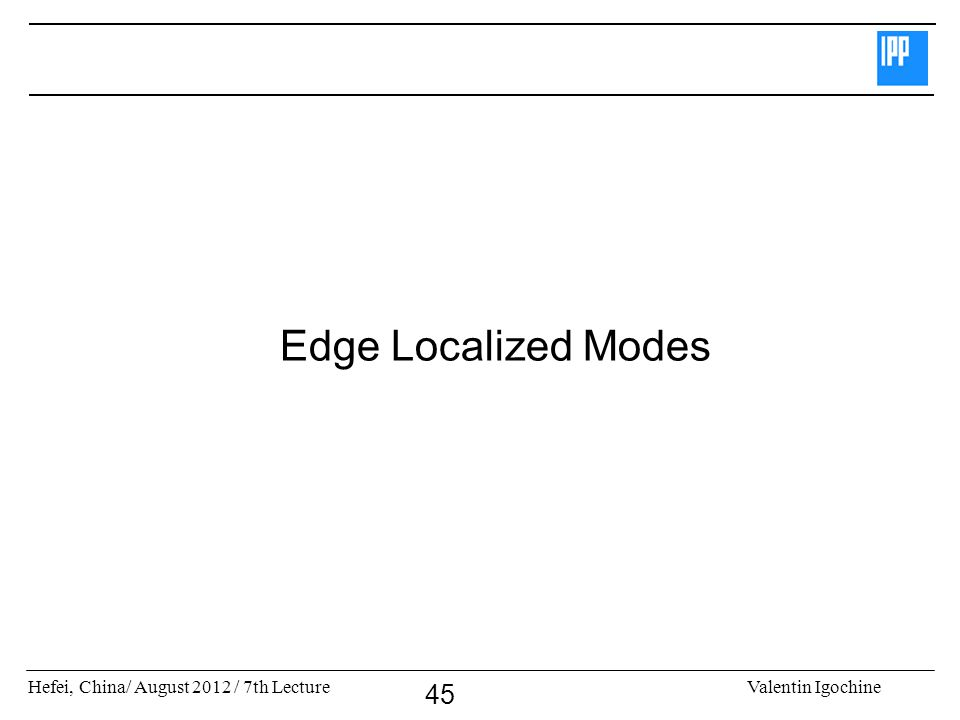 Hefei, China/ August 2012 / 7th LectureValentin Igochine 45 Edge Localized Modes