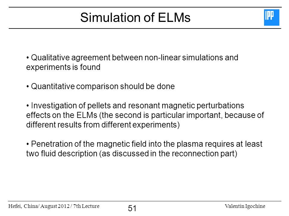 Hefei, China/ August 2012 / 7th LectureValentin Igochine 51 Simulation of ELMs Qualitative agreement between non-linear simulations and experiments is