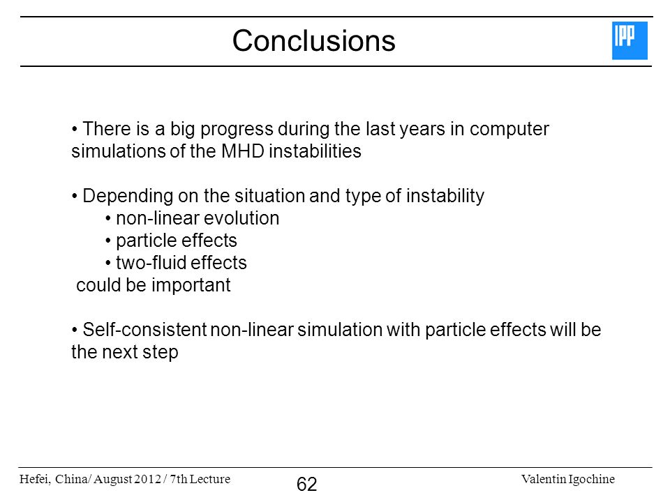 Hefei, China/ August 2012 / 7th LectureValentin Igochine 62 Conclusions There is a big progress during the last years in computer simulations of the M