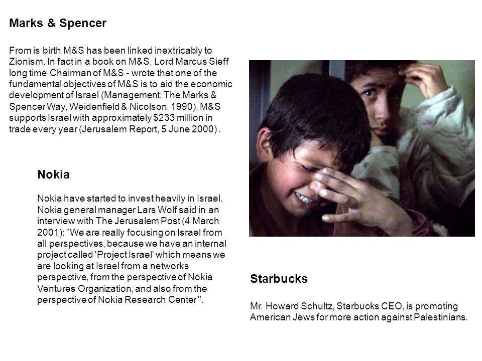 Starbucks Mr. Howard Schultz, Starbucks CEO, is promoting American Jews for more action against Palestinians. Marks & Spencer From is birth M&S has be