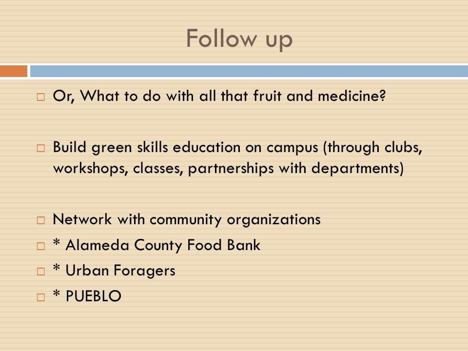 Follow up  Or, What to do with all that fruit and medicine?  Build green skills education on campus (through clubs, workshops, classes, partnerships