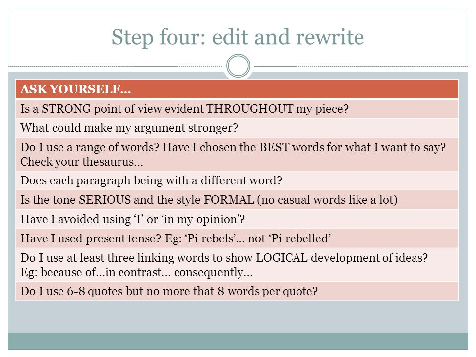 Step four: edit and rewrite ASK YOURSELF… Is a STRONG point of view evident THROUGHOUT my piece? What could make my argument stronger? Do I use a rang