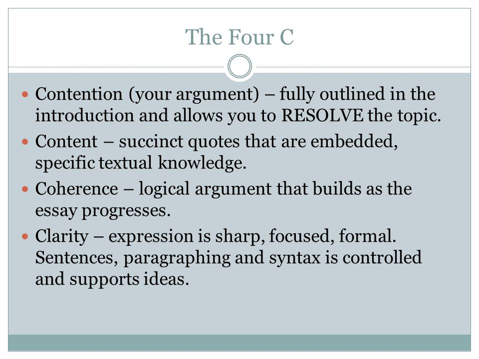 The Four C Contention (your argument) – fully outlined in the introduction and allows you to RESOLVE the topic. Content – succinct quotes that are emb