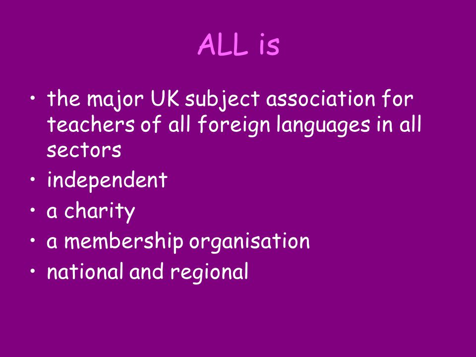 ALL organises the biggest annual national languages conference and exhibition, Language World keeps members up-to-date on issues in languages education publishes six journals, including the Language Learning Journal represents members takes part in a range of project work provides professional development