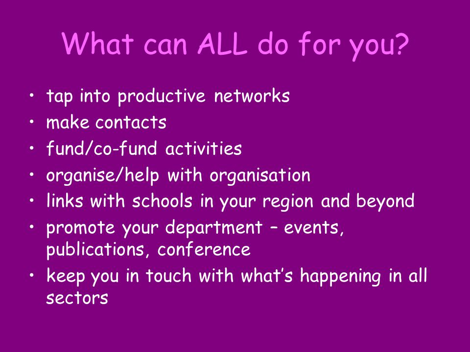 What can ALL do for you? tap into productive networks make contacts fund/co-fund activities organise/help with organisation links with schools in your