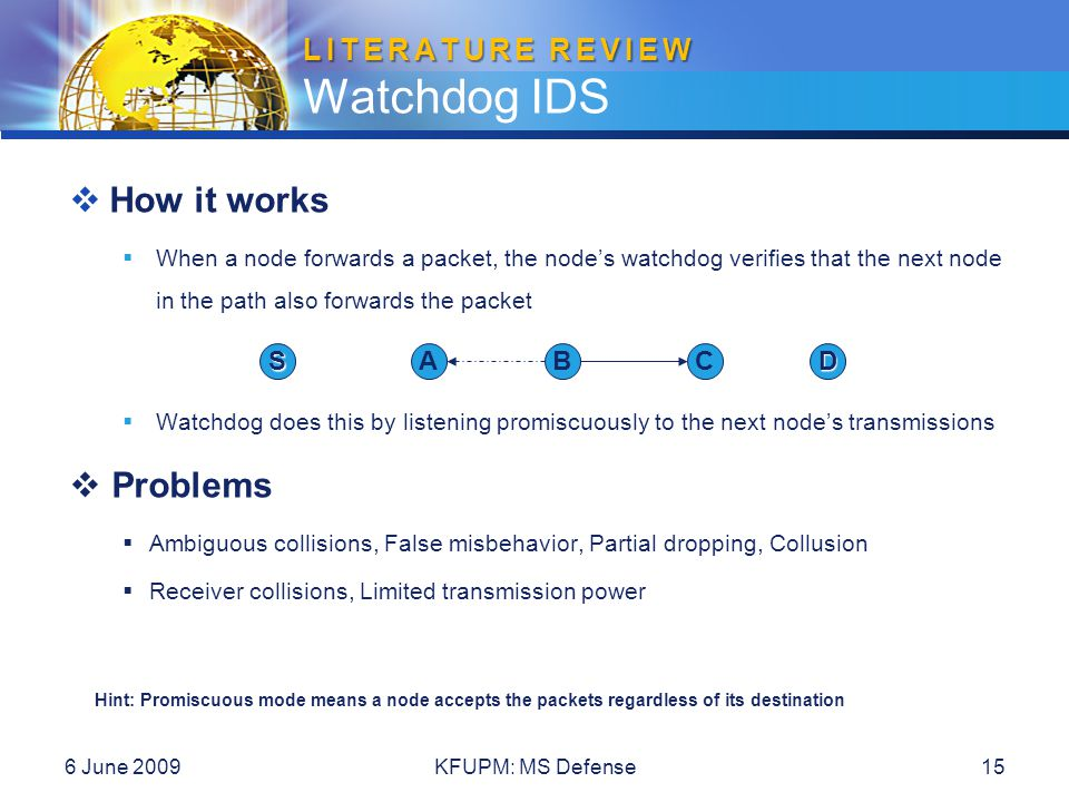 LITERATURE REVIEW LITERATURE REVIEW Watchdog IDS 6 June 2009KFUPM: MS Defense15  How it works  When a node forwards a packet, the node's watchdog ve