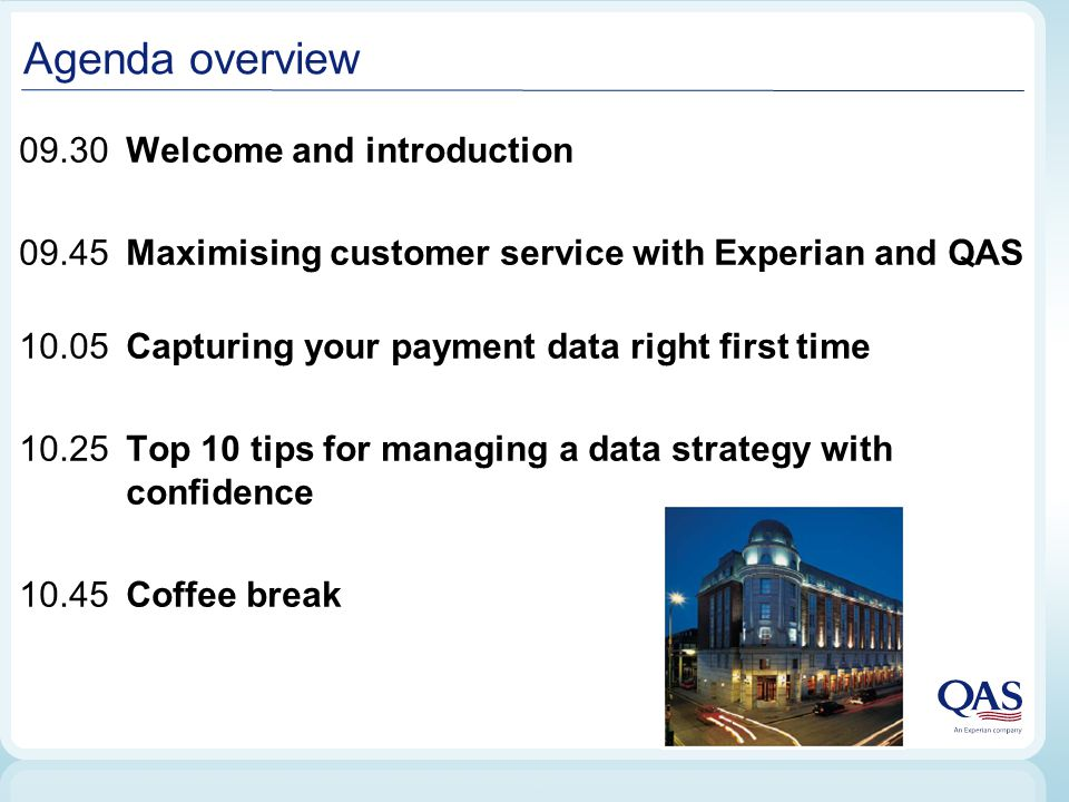 Agenda overview 09.30 Welcome and introduction 09.45Maximising customer service with Experian and QAS 10.05Capturing your payment data right first time 10.25Top 10 tips for managing a data strategy with confidence 10.45Coffee break