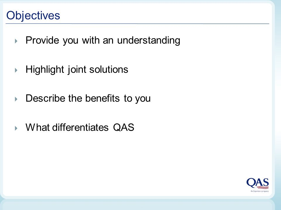 Objectives Provide you with an understanding Highlight joint solutions Describe the benefits to you What differentiates QAS