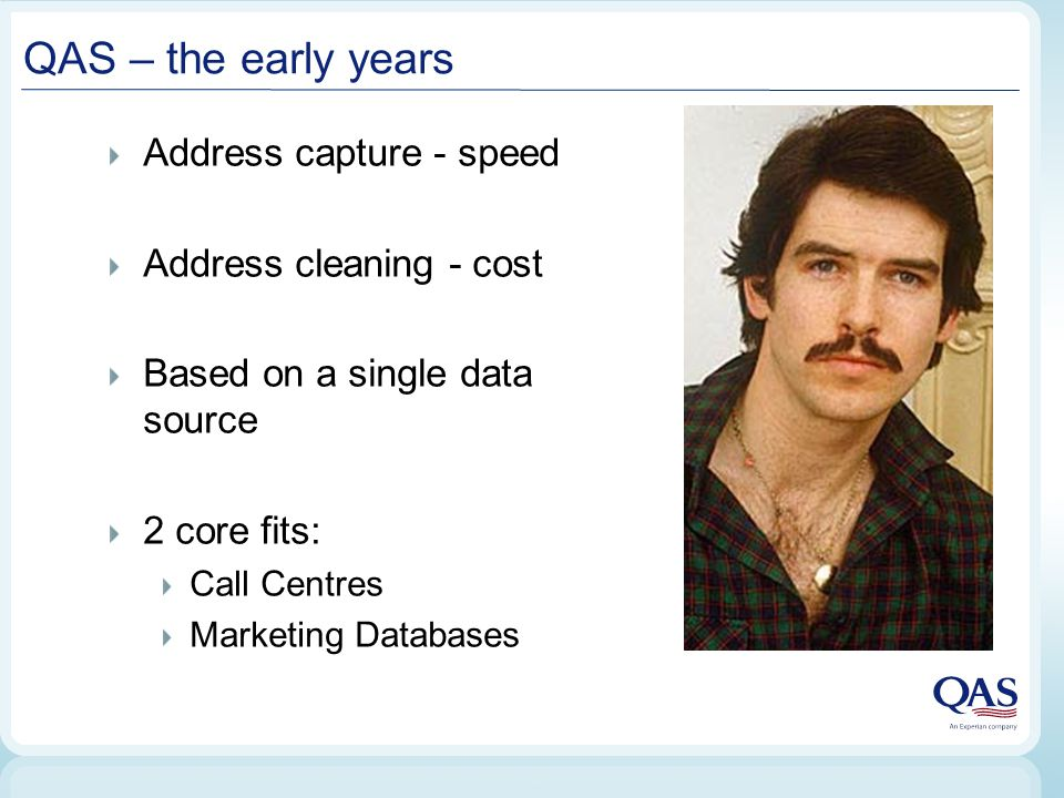 QAS – the early years Address capture - speed Address cleaning - cost Based on a single data source 2 core fits: Call Centres Marketing Databases