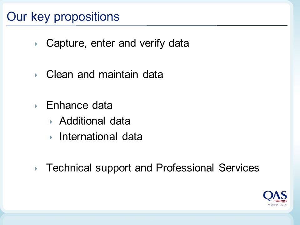 Our key propositions Capture, enter and verify data Clean and maintain data Enhance data Additional data International data Technical support and Professional Services