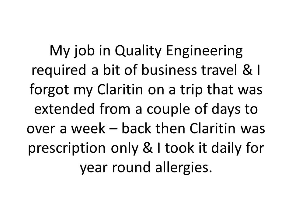 My job in Quality Engineering required a bit of business travel & I forgot my Claritin on a trip that was extended from a couple of days to over a week – back then Claritin was prescription only & I took it daily for year round allergies.