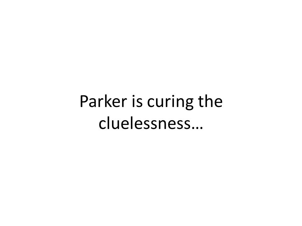 Parker is curing the cluelessness…