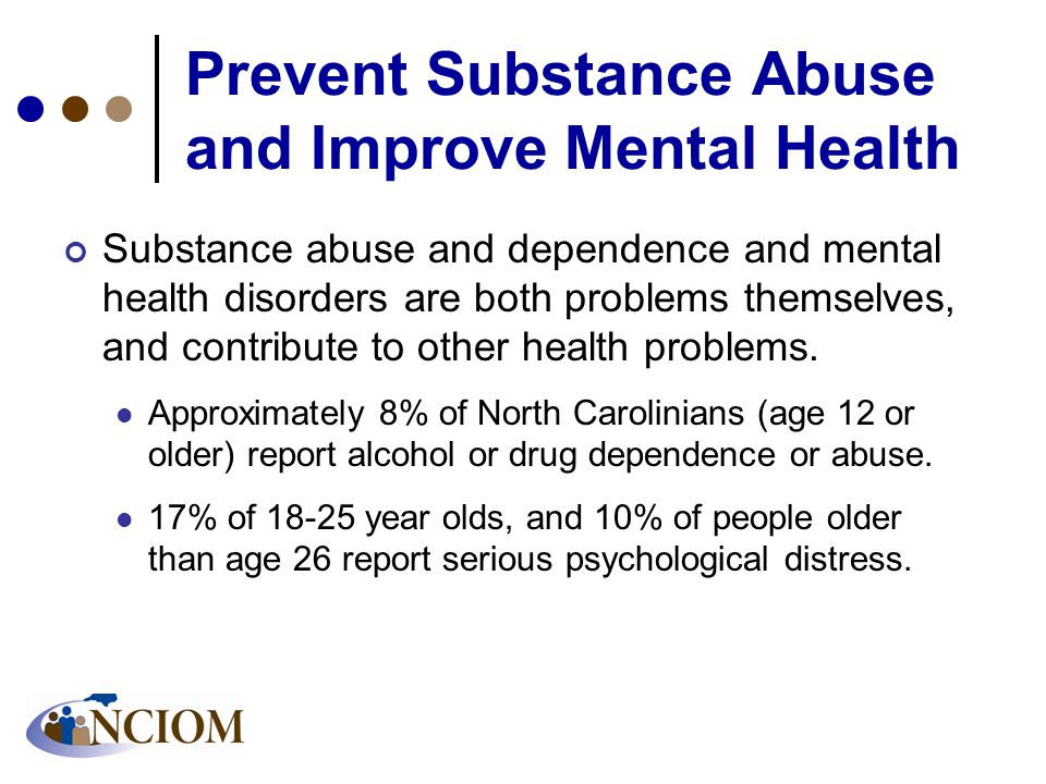 Prevent Substance Abuse and Improve Mental Health Substance abuse and dependence and mental health disorders are both problems themselves, and contribute to other health problems.