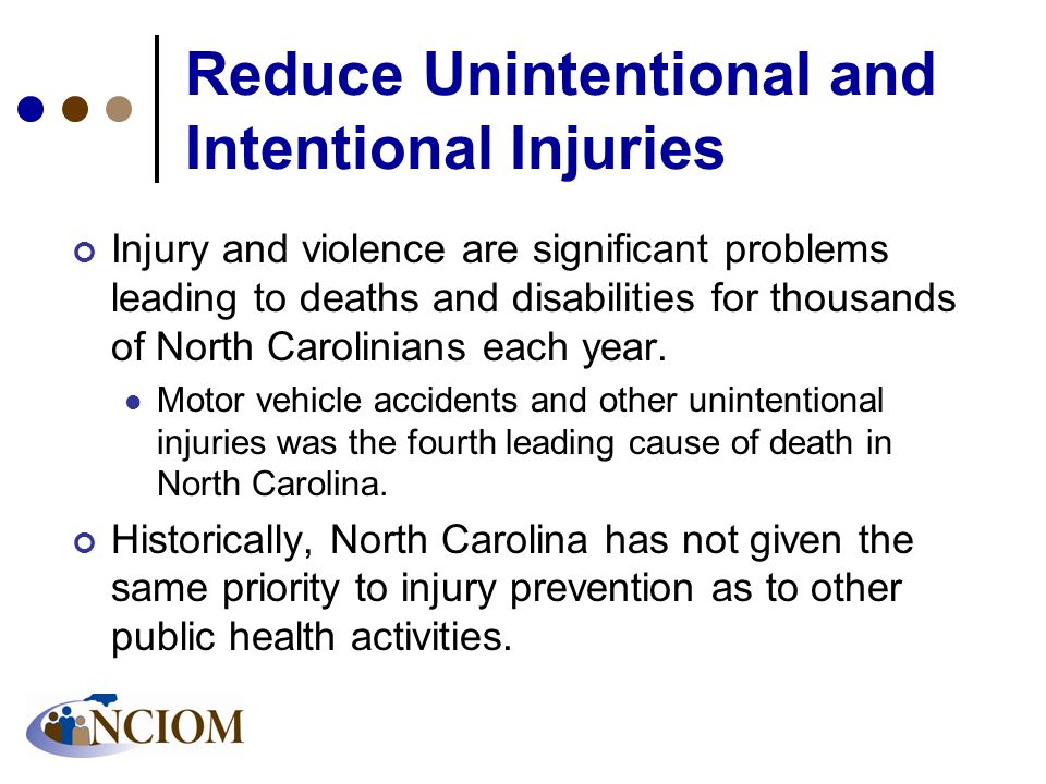 Reduce Unintentional and Intentional Injuries Injury and violence are significant problems leading to deaths and disabilities for thousands of North Carolinians each year.