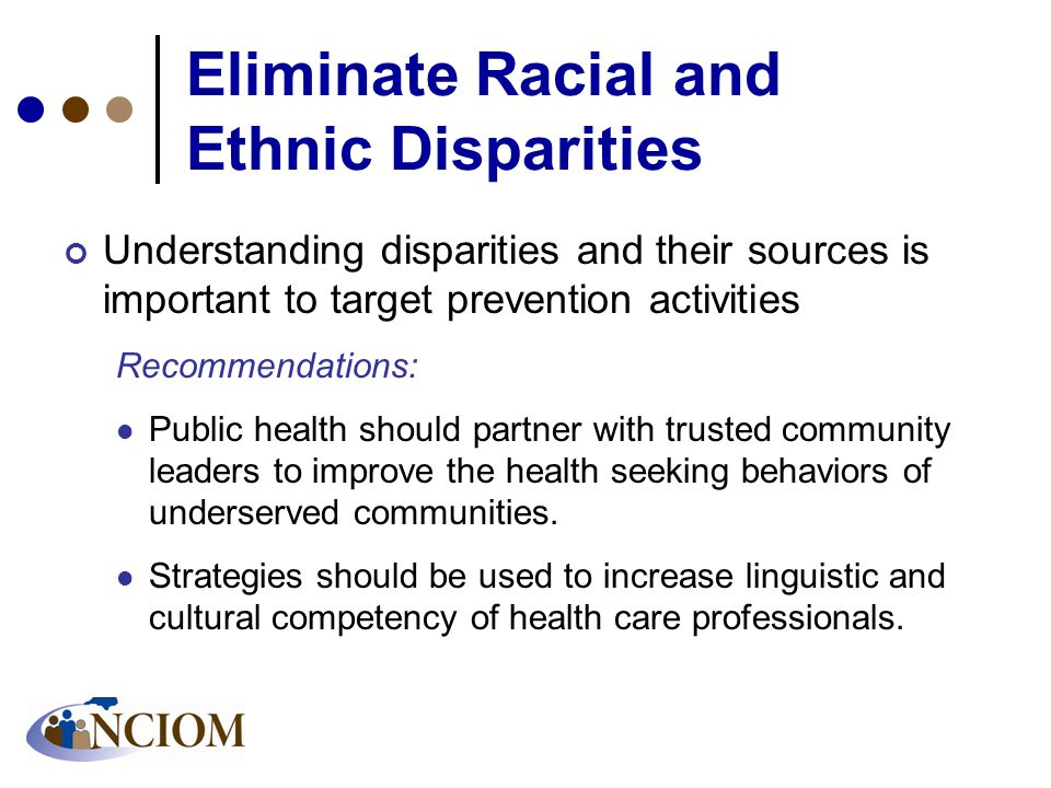 Eliminate Racial and Ethnic Disparities Understanding disparities and their sources is important to target prevention activities Recommendations: Public health should partner with trusted community leaders to improve the health seeking behaviors of underserved communities.