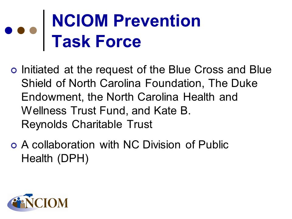 NCIOM Prevention Task Force Initiated at the request of the Blue Cross and Blue Shield of North Carolina Foundation, The Duke Endowment, the North Carolina Health and Wellness Trust Fund, and Kate B.
