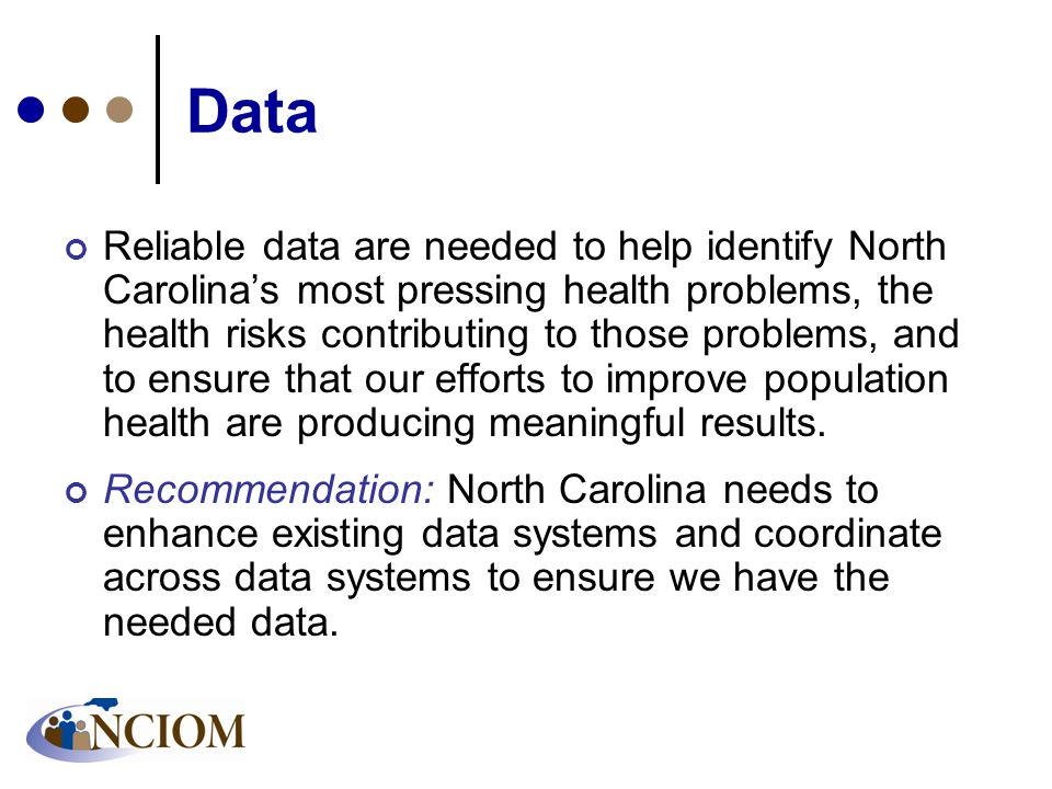 Data Reliable data are needed to help identify North Carolina's most pressing health problems, the health risks contributing to those problems, and to ensure that our efforts to improve population health are producing meaningful results.
