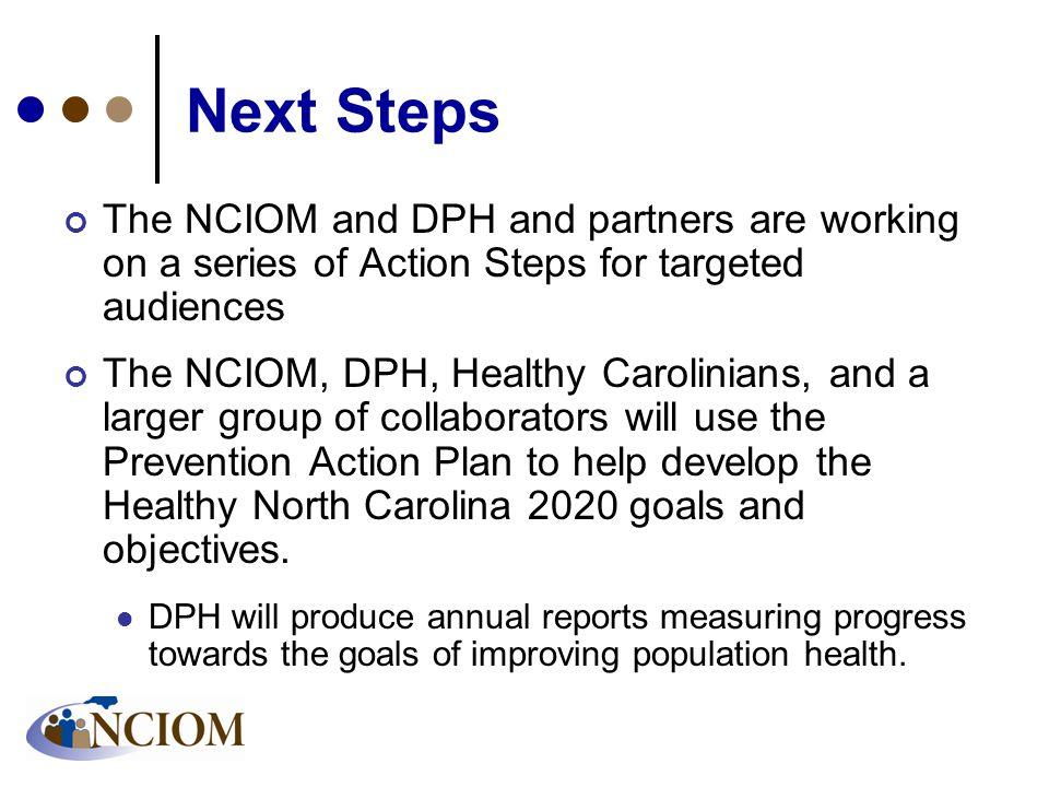 Next Steps The NCIOM and DPH and partners are working on a series of Action Steps for targeted audiences The NCIOM, DPH, Healthy Carolinians, and a larger group of collaborators will use the Prevention Action Plan to help develop the Healthy North Carolina 2020 goals and objectives.