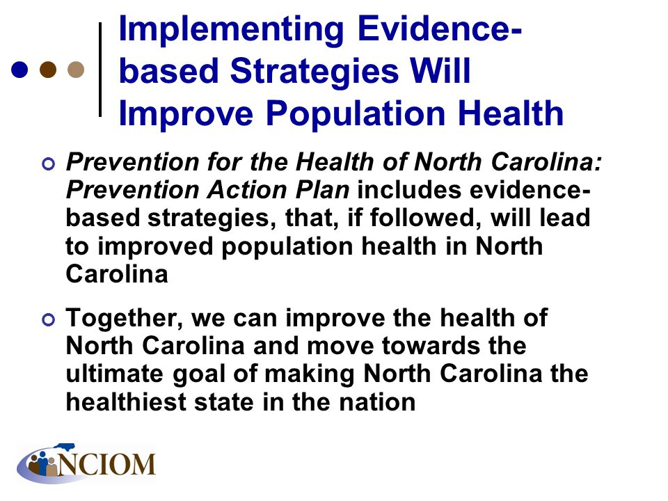 Implementing Evidence- based Strategies Will Improve Population Health Prevention for the Health of North Carolina: Prevention Action Plan includes evidence- based strategies, that, if followed, will lead to improved population health in North Carolina Together, we can improve the health of North Carolina and move towards the ultimate goal of making North Carolina the healthiest state in the nation